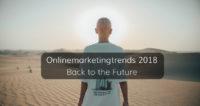 Welche Trends werden das Jahr 2018 aus Sicht des Onlinemarketings prägen?